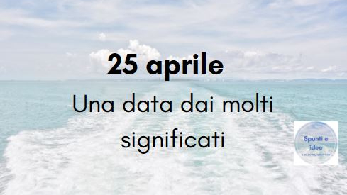 25 APRILE UNA DATA DAI MOLTI SIGNIFICATI